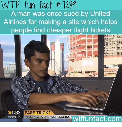 """Wtf, Flight, and United: WTF fun fact #11M  A man was once sued by United  Airlines for making a site which helps  people find cheaper flight tickets  FARE TRICK?  PASSENGERS USE """"SKIPLAGGING""""  MORNING  wtffunfact.com"""