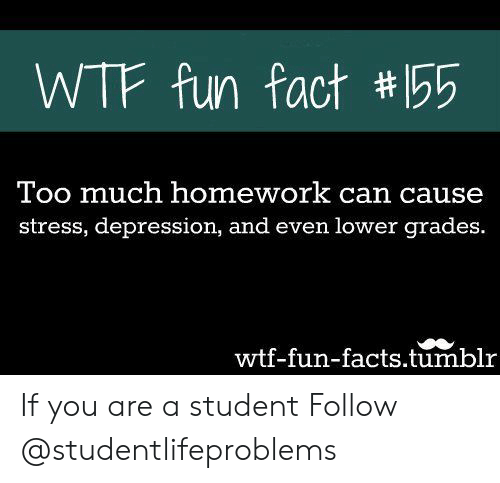 wtf fun facts: WTF fun fact #155  Too much homework can cause  stress, depression, and even lower grades.  wtf-fun-facts.tumblr If you are a student Follow @studentlifeproblems​