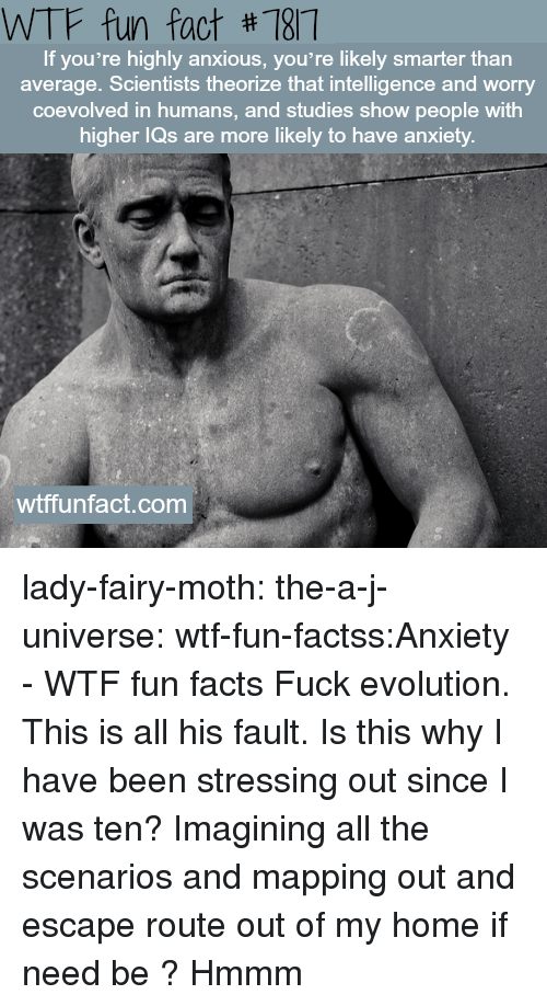 wtf fun facts: WTF fun fact #187  If you're highly anxious, you're likely smarter than  average. Scientists theorize that intelligence and worry  coevolved in humans, and studies show people with  igher lQs are more likely to have anxiety  wtffunfact.com lady-fairy-moth:  the-a-j-universe:  wtf-fun-factss:Anxiety - WTF fun facts   Fuck evolution. This is all his fault.  Is this why I have been stressing out since I was ten? Imagining all the scenarios and mapping out and escape route out of my home if need be ?  Hmmm