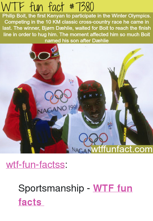 "wtf fun facts: WTF fun fact #1980  Philip Boit, the first Kenyan to participate in the Winter Olympics.  Competing in the 10 KM classic cross-country race he came in  last. The winner, Bjørn Dæhlie, waited for Boit to reach the finish  line in order to hug him. The moment affected him so much Boit  named his son after Dæhlie  Qses  KENY A  NAGANO 19  NAGAN  wtffunfact.com <p><a href=""http://wtffunfact.com/post/160244588812/sportsmanship-wtf-fun-facts"" class=""tumblr_blog"">wtf-fun-factss</a>:</p>  <blockquote><p>Sportsmanship - <b><a href=""http://t.umblr.com/redirect?z=http%3A%2F%2Fwtffunfact.com&amp;t=ZDdkMjIyZmEzMjIxODdmZDE1Yjc1NDY3NTc4ZGJiMmIzMzkyOTdiOCw0THpuOEdyMQ%3D%3D&amp;b=t%3Az9OKwGAR5vFReO8UIkz88w&amp;p=http%3A%2F%2Fwtffunfact.com%2Fpost%2F160240348572%2Fthe-voice-actors-of-mickey-and-minnie-mouse-are&amp;m=1"">WTF fun facts </a></b>  <br/></p></blockquote>"
