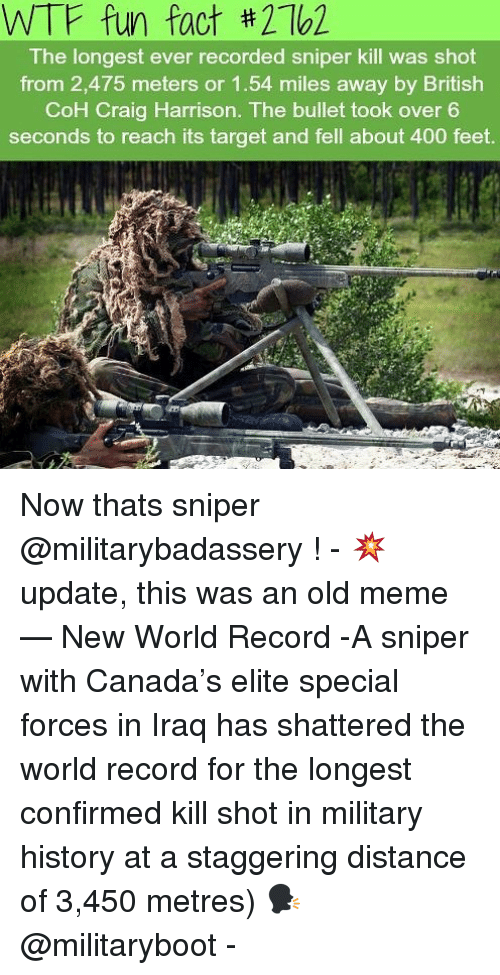 military history: WTF fun fact #2162  The longest ever recorded sniper kill was shot  from 2,475 meters or 1.54 miles away by British  CoH Craig Harrison. The bullet took over 6  seconds to reach its target and fell about 400 feet Now thats sniper @militarybadassery ! - 💥 update, this was an old meme — New World Record -A sniper with Canada's elite special forces in Iraq has shattered the world record for the longest confirmed kill shot in military history at a staggering distance of 3,450 metres) 🗣 @militaryboot -
