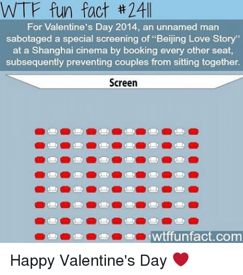 "wtf fun facts: WTF fun fact 24ll  For Valentine's Day 2014, an unnamed man  sabotaged a special screening of ""Beijing Story""  at a Shanghai cinema by booking every other seat,  subsequently preventing couples from sitting together.  Screen  twtiff unfact com Happy Valentine's Day ❤️"