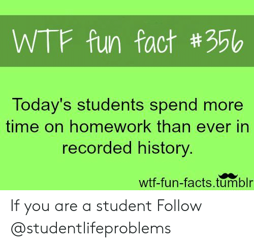 wtf fun facts: WTF fun fact #356  Today's students spend more  time on homework than ever in  recorded history  wtf-fun-facts.tumblr If you are a student Follow @studentlifeproblems​