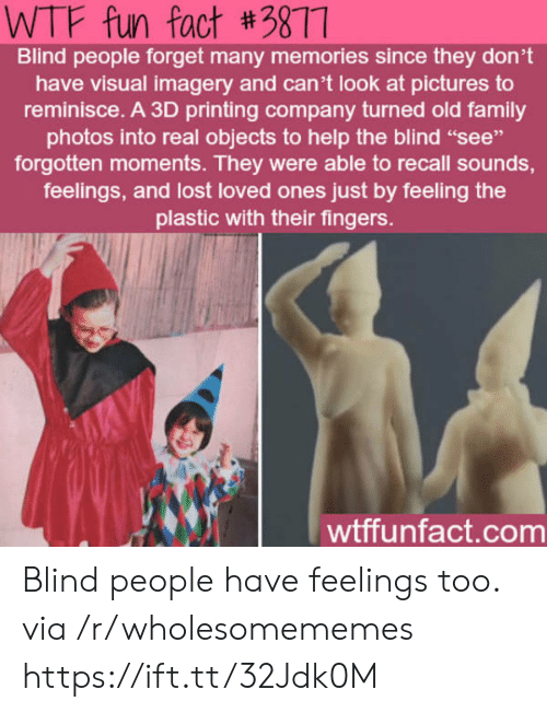 """wtf fun fact: WTF fun fact #3877  Blind people forget many memories since they don't  have visual imagery and can't look at pictures to  reminisce. A 3D printing company turned old family  photos into real objects to help the blind """"see""""  forgotten moments. They were able to recall sounds,  feelings, and lost loved ones just by feeling the  plastic with their fingers.  wtffunfact.com Blind people have feelings too. via /r/wholesomememes https://ift.tt/32Jdk0M"""