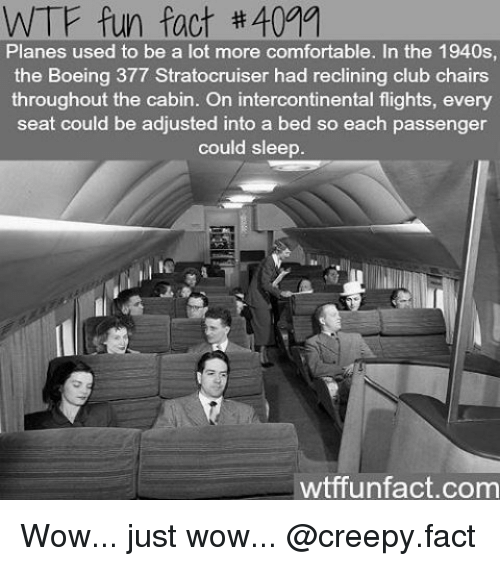 wtf fun facts: WTF fun fact #4011  Planes used to be a lot more comfortable. In the 1940s  the Boeing 377 Stratocruiser had reclining club chairs  throughout the cabin. On intercontinental flights, every  seat could be adjusted into a bed so each passenger  could sleep  wtffun fact com Wow... just wow... @creepy.fact