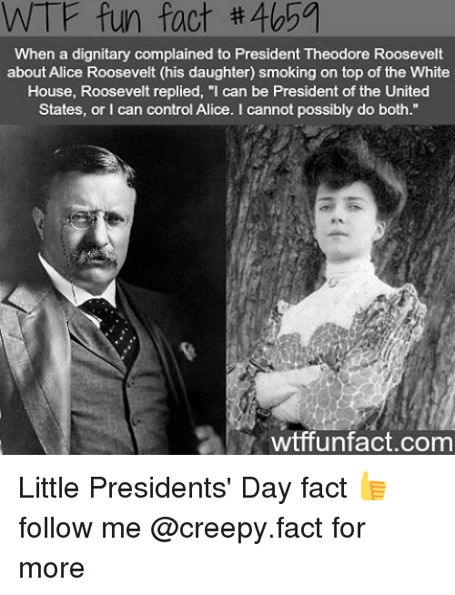 "presidents day: WTF fun fact #405a  When a dignitary complained to President Theodore Roosevelt  about Alice Roosevelt (his daughter) smoking on top of the White  House, Roosevelt replied, ""I can be President of the United  States, or can control Alice. cannot possibly do both.""  wtffunfact.com Little Presidents' Day fact 👍 follow me @creepy.fact for more"