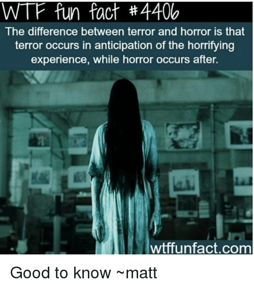 wtf fun facts: WTF fun fact #4400  The difference between terror and horror is that  terror occurs in anticipation of the horrifying  experience, while horror occurs after.  wtffunfact.com Good to know ~matt