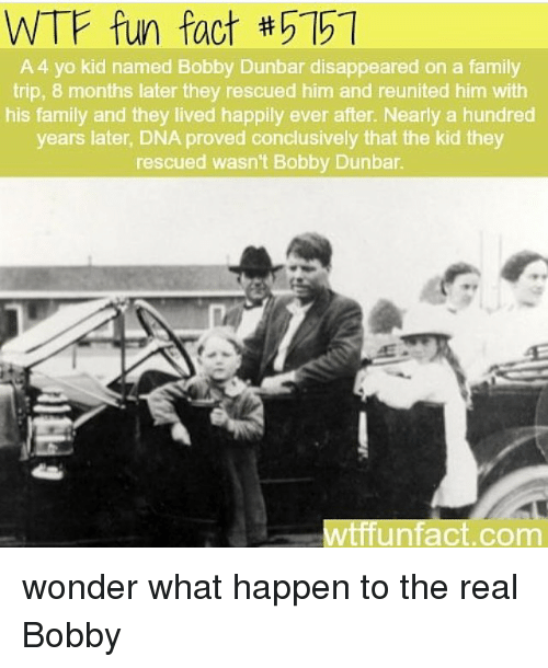 wtf fun facts: WTF fun fact #5151  A 4 yo kid named Bobby Dunbar disappeared on a family  trip, 8 months later they rescued him and reunited him with  his family and they lived happily ever after. Nearly a hundred  years later, DNA proved conclusively that the kid they  rescued wasn't Bobby Dunbar.  WtffUnfact.com wonder what happen to the real Bobby