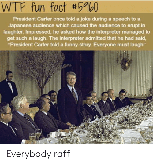 """wtf fun fact: WTF fun fact #5960  President Carter once told a joke during a speech to a  Japanese audience which caused the audience to erupt in  laughter. Impressed, he asked how the interpreter managed to  get such a laugh. The interpreter admitted that he had said  """"President Carter told a funny story. Everyone must laugh"""" Everybody raff"""