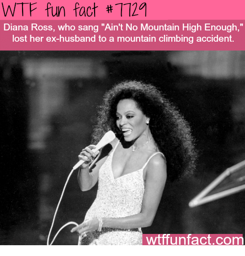 "Sanged: WTF fun fact #7119  Diana Ross, who sang ""Ain't No Mountain High Enough,  lost her ex-husband to a mountain climbing accident.  wtffunfact.com"