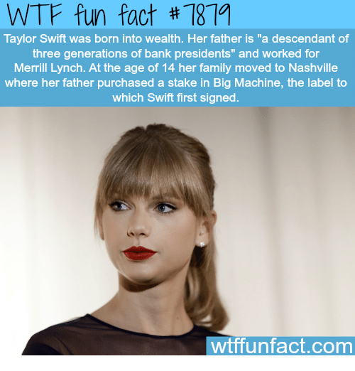 """Swifting: WTF fun fact #7879  Taylor Swift was born into wealth. Her father is """"a descendant of  three generations of bank presidents"""" and worked for  Merrill Lynch. At the age of 14 her family moved to Nashville  where her father purchased a stake in Big Machine, the label to  which Swift first signed  wtffunfact.com"""