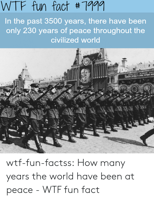 how-many-years: WTF fun fact #7aaa  In the past 3500 years, there have been  only 230 years of peace throughout the  civilized world  ЕРЕД wtf-fun-factss:  How many years the world have been at peace - WTF fun fact