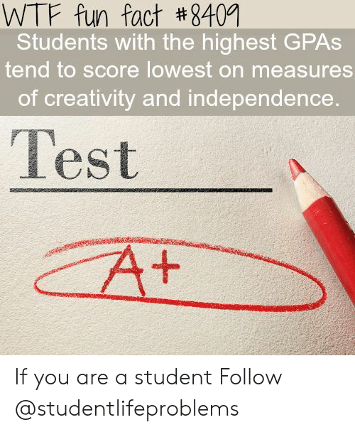 wtf fun fact: WTF fun fact #8409  Students with the highest GPAs  tend to score lowest on measures  of creativity and independence  Test If you are a student Follow @studentlifeproblems