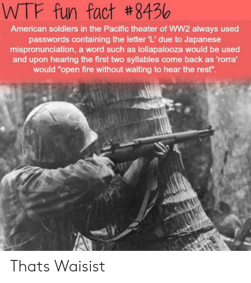 """wtf fun fact: WTF fun fact #8456  American soldiers in the Pacific theater of WW2 always used  passwords containing the letter 'L' due to Japanese  mispronunciation, a word such as lollapalooza would be used  and upon hearing the first two syllables come back as 'rorra  would """"open fire without waiting to hear the rest"""" Thats Waisist"""