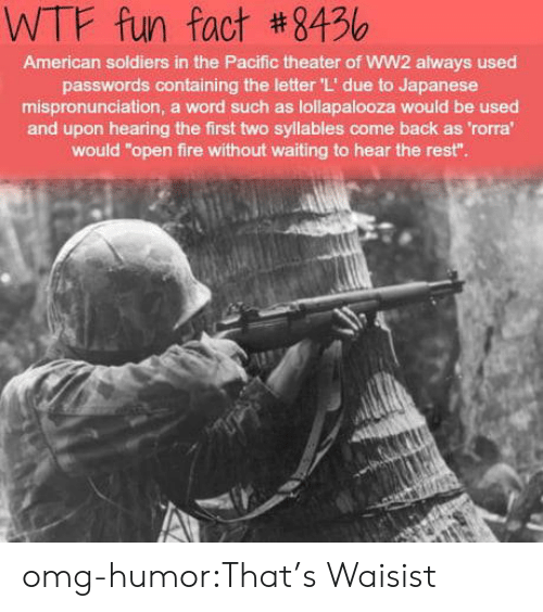 """wtf fun fact: WTF fun fact #8456  American soldiers in the Pacific theater of WW2 always used  passwords containing the letter 'L' due to Japanese  mispronunciation, a word such as lollapalooza would be used  and upon hearing the first two syllables come back as 'rorra  would """"open fire without waiting to hear the rest"""" omg-humor:That's Waisist"""