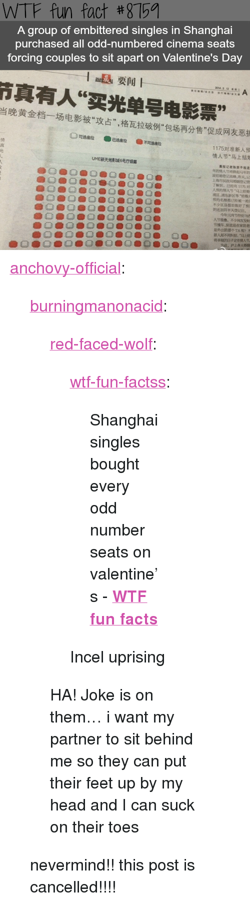 "wtf fun facts: WTF fun fact #8759  A group of embittered singles in Shanghai  purchased all odd-numbered cinema seats  forcing couples to sit apart on Valentine's Day  1退要闻|  真有人""买光单号电影票""  当晚黄金档一场电影被""攻占"",格瓦拉破例""包场再分售""促成网友恶  真  光  1175对准新人预  情人节""马上结  UME新天地影城6号厅  晨报记者陈里予  了解91""巳鯥利1175对  人预 人节""Q上结婚  MK,冰东新区等""nn  @oeb O @ O鲁0.) 0 0囗鲁  不少区 提前做好r51  还加开半天登ee.  今年元宵  @O@O@O @ O ® O  O.  O.  柊幸福的日子定!  沪上各 <p><a href=""http://anchovy-official.tumblr.com/post/174243197680/burningmanonacid-red-faced-wolf"" class=""tumblr_blog"">anchovy-official</a>:</p>  <blockquote><p><a href=""http://burningmanonacid.tumblr.com/post/174242686065/red-faced-wolf-wtf-fun-factss-shanghai"" class=""tumblr_blog"">burningmanonacid</a>:</p><blockquote> <p><a href=""http://red-faced-wolf.tumblr.com/post/174177290740/wtf-fun-factss-shanghai-singles-bought-every"" class=""tumblr_blog"">red-faced-wolf</a>:</p>  <blockquote> <p><a href=""http://wtffunfact.com/post/173997641387/shanghai-singles-bought-every-odd-number-seats-on"" class=""tumblr_blog"">wtf-fun-factss</a>:</p>  <blockquote><p>Shanghai singles bought every odd number seats on valentine's - <b><a href=""https://t.umblr.com/redirect?z=http%3A%2F%2Fwtffunfact.com%2F&amp;t=ZTNiYmE3N2NjNTFlMGY1YzFkNmQ4N2E3M2E5NDY0NjFhZWJlYjY0NixhMEZDdVdoSw%3D%3D&amp;b=t%3Az9OKwGAR5vFReO8UIkz88w&amp;p=http%3A%2F%2Fwtffunfact.com%2Fpost%2F173584034182%2Faustralian-island-full-of-quokkas-the-happiest&amp;m=1"">WTF fun facts</a></b><br/></p></blockquote>  <p>Incel uprising </p> </blockquote>  <p>HA! Joke is on them… i want my partner to sit behind me so they can put their feet up by my head and I can suck on their toes </p> </blockquote> <p>nevermind!! this post is cancelled!!!!</p></blockquote>"