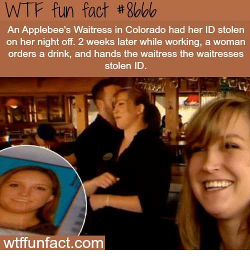 wtf fun fact: WTF fun fact #8bbb  bee's Waitress in Colorado had her ID stolen  An  on her night off. 2 weeks later while working, a woman  orders a drink, and hands the waitress the waitresses  stolen ID  wtffunfact.com
