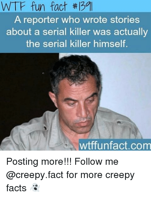 wtf fun facts: WTF fun fact  A reporter who wrote stories  about a serial killer was actually  the serial killer himself  wtffun fact.com Posting more!!! Follow me @creepy.fact for more creepy facts 👻