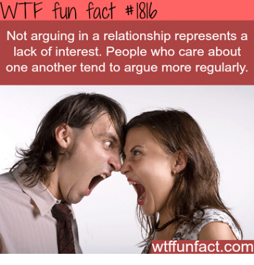 wtf fun facts: WTF fun fact l8lo  Not arguing in a relationship represents a  lack of interest. People who care about  one another tend to argue more regularly.  wtffunfact.com