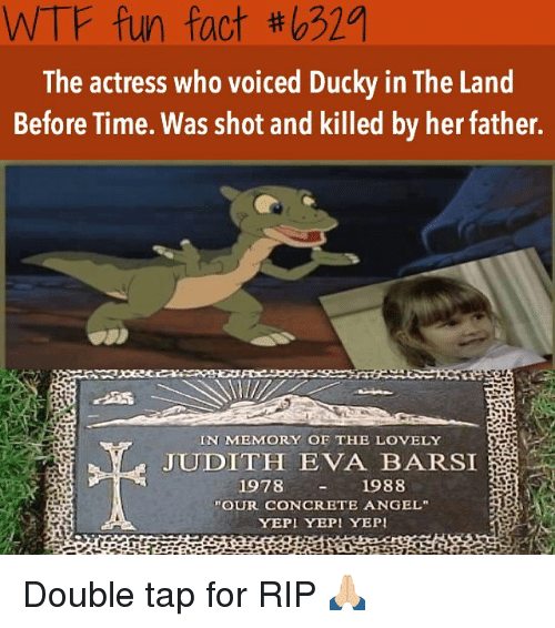 """yepi: WTF fun fact tho32a  The actress who voiced Ducky in The Land  Before Time. Was shot and killed by her father.  IN MEMORY OE THE LOVELY  JUDITH  EVA BARSI  1978  1988  """"OUR CONCRETE ANGEL""""  YEPI YEPI YEPI Double tap for RIP 🙏🏼"""