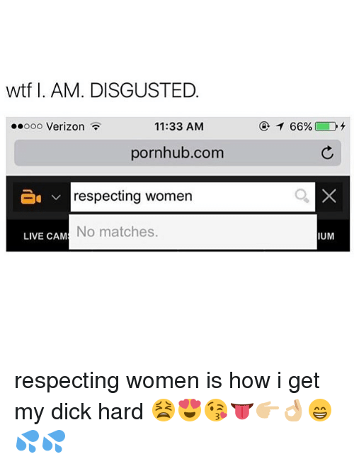 Memes, Pornhub, and Verizon: wtf I. AM. DISGUSTED  oooooo Verizon  11:33 AM  pornhub.com  v respecting women  No matches.  LIVE CAM  66%  IUM respecting women is how i get my dick hard 😫😍😘👅👉🏼👌🏼😁💦💦