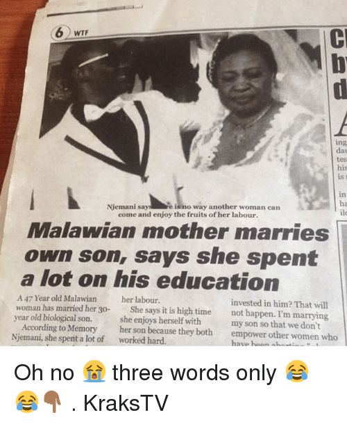 Memes, Wtf, and Time: WTF  ing  dat  tes  his  is r  in  ha  ile  Njemani sayre is no way another woman can  come and enjoy the fruits of her labour.  Malawian mother marries  own son, says she spent  a lot on his education  A 47 Year old Malawian  woman has married her 30-  year old biological son.  her labour  invested in him? That will  not happen. I'm marrying  She says it is high time  According to Memory  Njemani, she spent a lot of  she enjoys herself with  her son because they both  my son so that we don't  empower other women who  worked hard  have hoon nhG Oh no 😭 three words only 😂😂👇🏾 . KraksTV