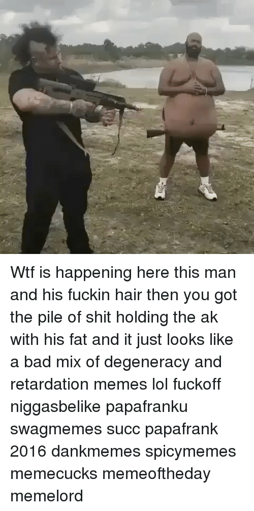 retard meme: Wtf is happening here this man and his fuckin hair then you got the pile of shit holding the ak with his fat and it just looks like a bad mix of degeneracy and retardation memes lol fuckoff niggasbelike papafranku swagmemes succ papafrank 2016 dankmemes spicymemes memecucks memeoftheday memelord