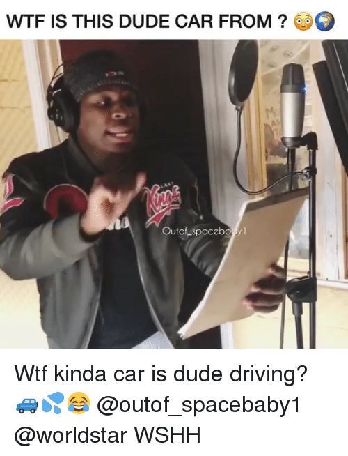 Driving, Dude, and Memes: WTF IS THIS DUDE CAR FROM?  Outof spacebo yl Wtf kinda car is dude driving? 🚙💦😂 @outof_spacebaby1 @worldstar WSHH