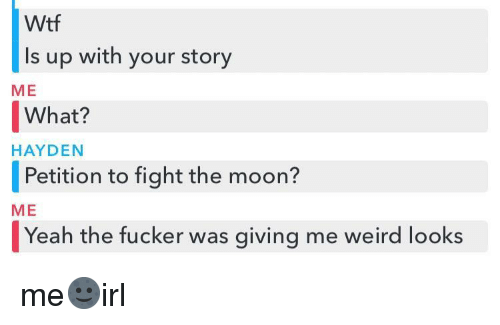 Weird Looks: Wtf  Is up with your story  ME  What?  |Petition to fight the moon?  Yeah the fucker was giving me weird looks  HAYDEN  ME me🌚irl