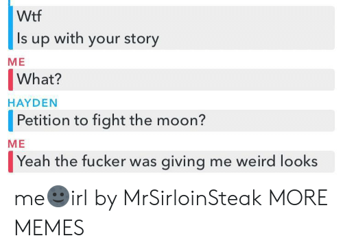 Weird Looks: Wtf  Is up with your story  ME  What?  |Petition to fight the moon?  Yeah the fucker was giving me weird looks  HAYDEN  ME me🌚irl by MrSirloinSteak MORE MEMES