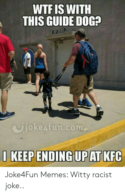 Funny Racist Memes: WTF IS WITH  THIS GUIDE DOG?  Ujoke4fun.com  1 KEEP ENDING UP AT KFC Joke4Fun Memes: Witty racist joke..