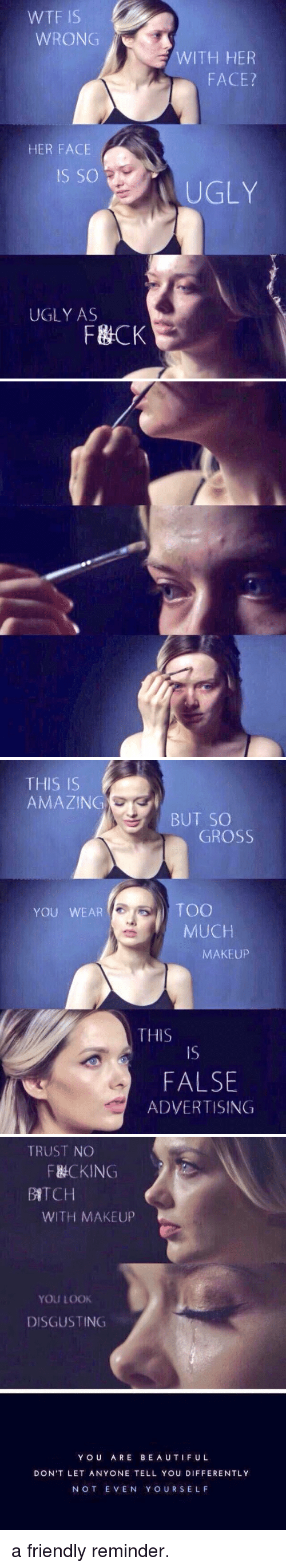False Advertising: WTF IS  WRONG  HER FACE  IS SO  UGLY AS  F&CK  WITH HER  FACE?  UGLY   THIS IS  AMAZIN  YOU WEAR  BUT SO  GROSS  TOO  MUCH  MAKEUP  THIS  FALSE  ADVERTISING   TRUST NO  F&CKING  BATCH  WITH MAKEUP  YOU LOOK  DISGUSTING  YOU ARE BEAUTIFUL  DON'T LET ANYONE TELL YOU DIFFERENTLY  NOT EVEN Y OUR SELF a friendly reminder.
