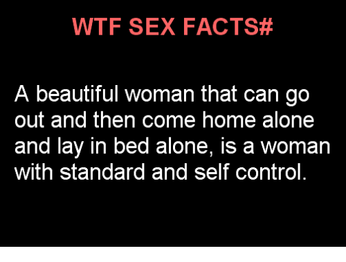 Girl Memes: WTF SE FACTS#  A beautiful woman that can go  out and then come home alone  and lay in bed alone, is a woman  with standard and self control.