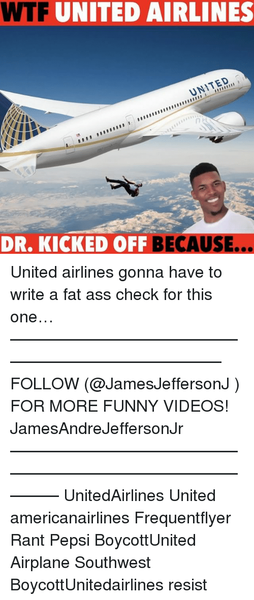 Ass, Fat Ass, and Funny: WTF UNITED AIRLINES  UNITED  DR. KICKED OFF  BECAUSE... United airlines gonna have to write a fat ass check for this one… ——————————————————————————— FOLLOW (@JamesJeffersonJ ) FOR MORE FUNNY VIDEOS! JamesAndreJeffersonJr ——————————————————————————————— UnitedAirlines United americanairlines Frequentflyer Rant Pepsi BoycottUnited Airplane Southwest BoycottUnitedairlines resist