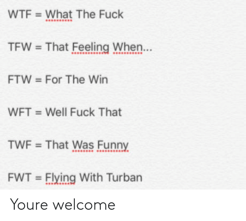 turban: WTF  What The Fuck  TFW  That Feeling When...  FTW  For The Win  WFT  Well Fuck That  TWF  That Was Funny  FWT Flying With Turban Youre welcome