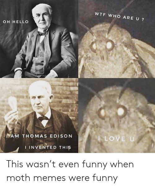 Edison: WTF WHO ARE U?  OH HELLO  AM THOMAS EDISON  LOVE U  IINVENTED THIS This wasn't even funny when moth memes were funny
