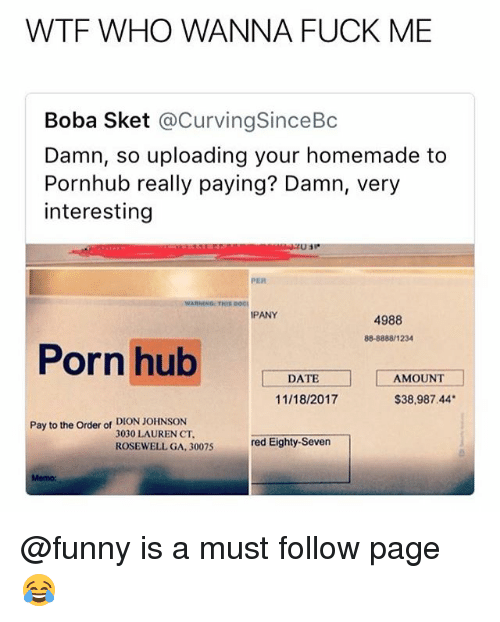 Funny, Memes, and Porn Hub: WTF WHO WANNA FUCK ME  Boba Sket @CurvingSinceBoc  Damn, so uploading your homemade to  Pornhub really paying? Damn, very  interesting  PER  WARNING THIS DOc  PANY  4988  88-8888/1234  Porn hub  l-DATEー]  [ーAMOUNT  !  11/18/2017  $38,987.44  Pay to the Order of DION JOHNSON  3030 LAUREN CT  ROSEWELL GA, 30075  red Eighty-Seven  Memo: @funny is a must follow page 😂