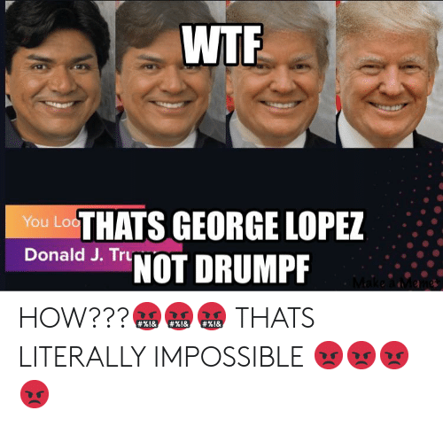 George Lopez: WTF  You LosTHATS GEORGE LOPEZ  Donald J. Tru  NOT DRUMPF HOW???🤬🤬🤬 THATS LITERALLY IMPOSSIBLE 😡😡😡😡