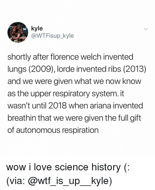 florence: @WTFisup_kyle  shortly after florence welch invented  lungs (2009), lorde invented ribs (2013)  and we were given what we now know  as the upper respiratory system. it  wasn't until 2018 when ariana invented  breathin that we were given the full gift  of autonomous respiration wow i love science history (: (via: @wtf_is_up__kyle)