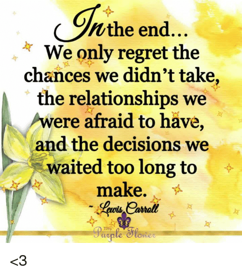 Memes, Regret, and Relationships: Wthe end...  We only regret the  chances we didn't take  the relationships we  were afraid to have,  and the decisions we  waited too long to  make.  uiple e <3