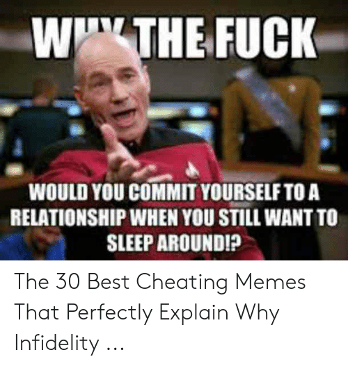 """Cheating Spouse Meme: W""""THE FUCK  WOULD YOU COMMIT YOURSELF TO A  RELATIONSHIP WHEN YOU STILL WANT TO  SLEEP AROUNDI? The 30 Best Cheating Memes That Perfectly Explain Why Infidelity ..."""