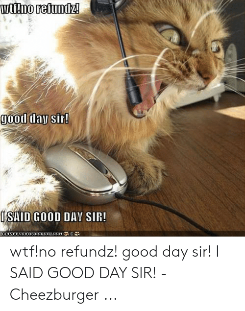 I Said Good Day Meme: wtt!no refundz!  good day sir!  ISAID GOOD DAV SIR!  OCANHASCHEEZDURGER,COM wtf!no refundz! good day sir! I SAID GOOD DAY SIR! - Cheezburger ...