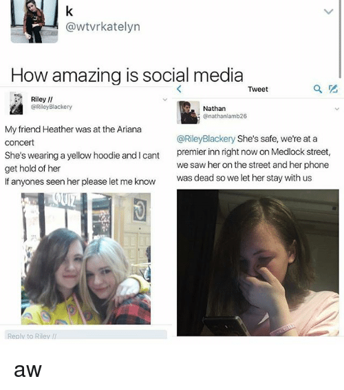 Memes, Phone, and Saw: @wtvrkatelyn  How amazing is social media  Tweet  Riley  @Riley Blackery  Nathan  onathanlamb26  My friend Heather was at the Ariana  @Riley Blackery She's safe, we're at a  Concert  She's wearing a yellow hoodie and l cant  premier inn right now on Medlock street,  we saw her on the street and her phone  get hold of her  If anyones seen her please let me know  was dead so we let her stay with us  ll  Reply to Riley aw