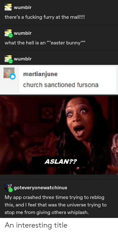 "whiplash: wumblr  there's a fucking furry at the mall!!!  wumblr  what the hell is an """"easter bunny""  ת6 ככ  wumblr  martianjune  church sanctioned fursona  ASLAN??  goteveryonewatchinus  My app crashed three times trying to reblog  this, and I feel that was the universe trying to  stop me from giving others whiplash. An interesting title"