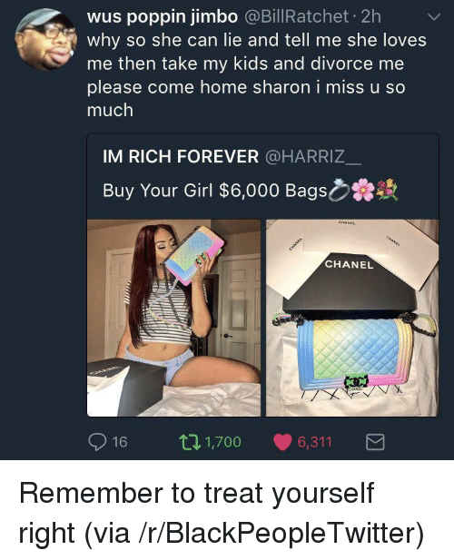 She Loves Me: wus poppin jimbo @BillRatchet 2h  why so she can lie and tell me she loves  me then take my kids and divorce me  please come home sharon i miss u so  much  IM RICH FOREVER @HARRIZ_  Buy Your Girl $6,000 Bags  CHANEL  016 п 1,700 6,311 <p>Remember to treat yourself right (via /r/BlackPeopleTwitter)</p>