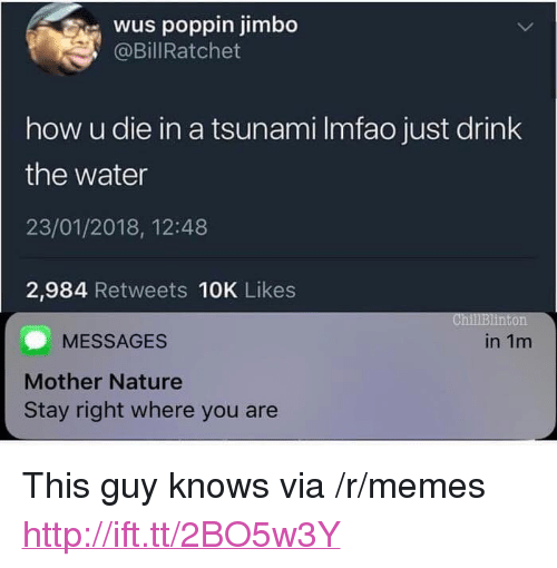 """Memes, Http, and Nature: wus poppin jimbo  @BillRatchet  how u die in a tsunami Imfao just drink  