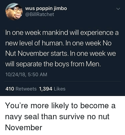 navy seal: wus poppin jimbo  @BillRatchet  In one week mankind will experience a  new level of human. In one week No  Nut November starts. In one week we  will separate the boys from Mern.  10/24/18, 5:50 AM  410 Retweets 1,394 Likes You're more likely to become a navy seal than survive no nut November