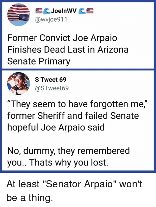 """Memes, Lost, and Arizona: @wvjoe911  Former Convict Joe Arpaio  Finishes Dead Last in Arizona  Senate Primary  S Tweet 69  @STweet69  """"They seem to have forgotten me,""""  former Sheriff and failed Senate  hopeful Joe Arpaio said  ID  No, dummy, they remembered  you.. Thats why you lost. At least """"Senator Arpaio"""" won't be a thing."""