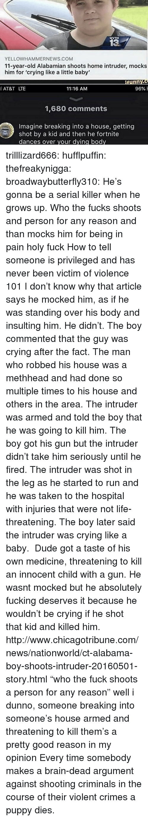 """like a baby: WVTM  13  YELLOWHAMMERNEWS.COM  11-year-old Alabamian shoots home intruder, mocks  him for 'crying like a little baby'  AT&T LTE  11:16 AM  96% і  1,680 comments  Imagine breaking into a house, getting  shot by a kid and then he fortnite  dances over your dying body trilllizard666:  hufflpuffin:  thefreakynigga:  broadwaybutterfly310: He's gonna be a serial killer when he grows up. Who the fucks shoots and person for any reason and than mocks him for being in pain holy fuck How to tell someone is privileged and has never been victim of violence 101  I don't know why that article says he mocked him, as if he was standing over his body and insulting him. He didn't. The boy commented that the guy was crying after the fact. The man who robbed his house was a methheadand had done so multiple times to his house and others in the area. The intruder was armed and told the boy that he was going to kill him. The boy got his gun but the intruder didn't take him seriously until he fired. The intruder was shot in the leg as he started to run and he was taken to the hospital with injuries that were not life-threatening. The boy later said the intruder was crying like a baby. Dude got a taste of his own medicine, threatening to kill an innocent child with a gun. He wasnt mocked but he absolutely fucking deserves it because he wouldn't be crying if he shot that kid and killed him. http://www.chicagotribune.com/news/nationworld/ct-alabama-boy-shoots-intruder-20160501-story.html  """"who the fuck shoots a person for any reason"""" well i dunno, someone breaking into someone's house armed and threatening to kill them's a pretty good reason in my opinion   Every time somebody makes a brain-dead argument against shooting criminals in the course of their violent crimes a puppy dies."""