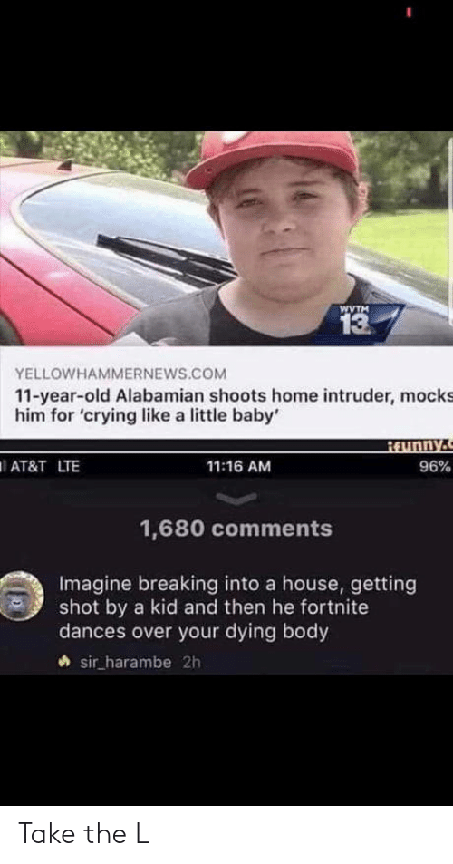 Take the L: WVTM  13  YELLOWHAMMERNEWS.COM  11-year-old Alabamian shoots home intruder, mocks  him for 'crying like a little baby'  AT&T LTE  11:16 AM  96%  1,680 comments  Imagine breaking into a house, getting  shot by a kid and then he fortnite  dances over your dying body  sir harambe 2h Take the L
